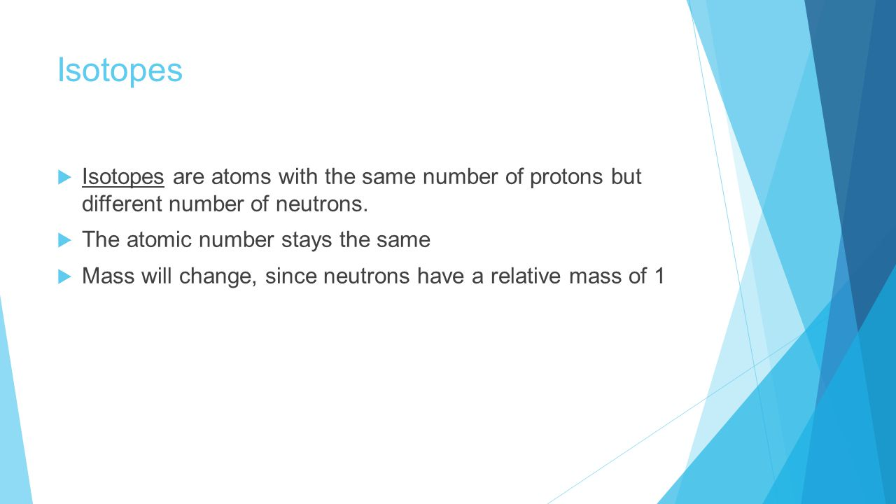 Isotopes  Isotopes are atoms with the same number of protons but different number of neutrons.