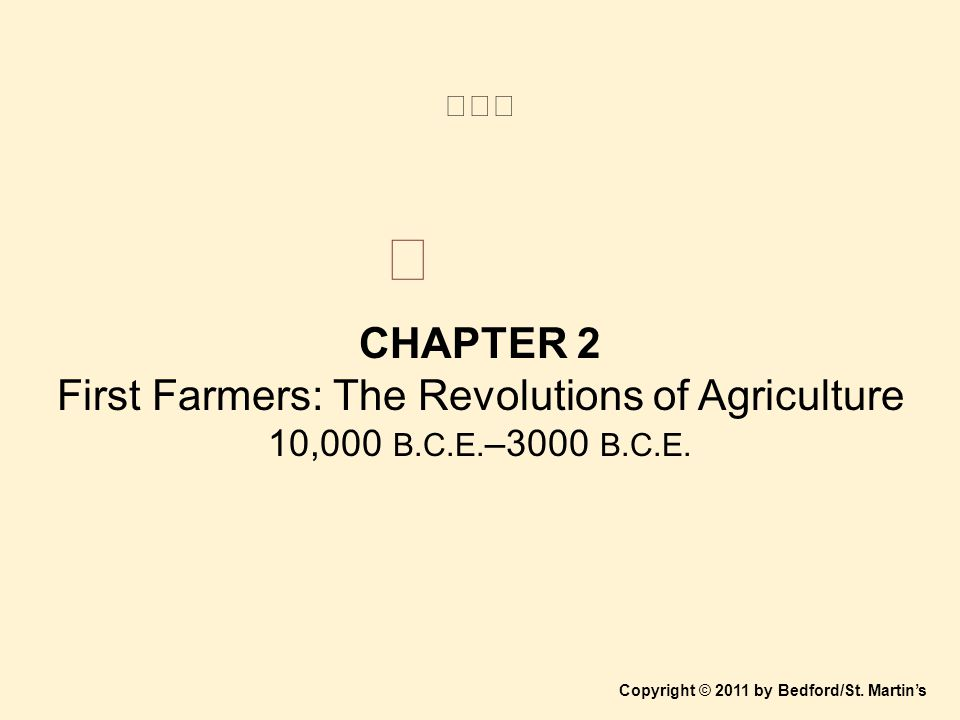 CHAPTER 2 First Farmers: The Revolutions of Agriculture 10,000 B.C.E. –3000 B.C.E. Copyright © 2011 by Bedford/St. Martin's