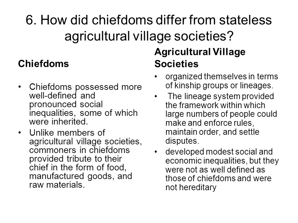 6. How did chiefdoms differ from stateless agricultural village societies? Chiefdoms Chiefdoms possessed more well-defined and pronounced social inequ