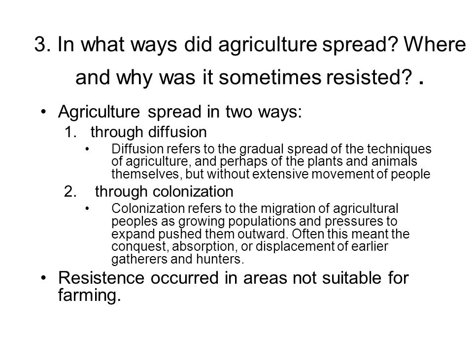 3. In what ways did agriculture spread? Where and why was it sometimes resisted?. Agriculture spread in two ways: 1.through diffusion Diffusion refers