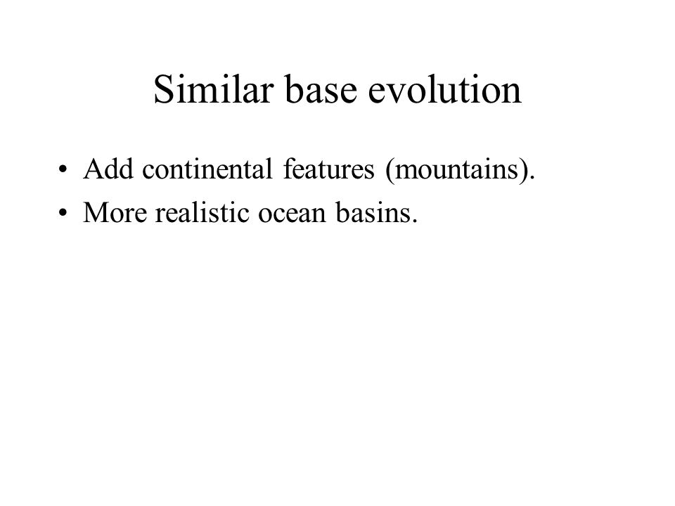 Similar base evolution Add continental features (mountains). More realistic ocean basins.