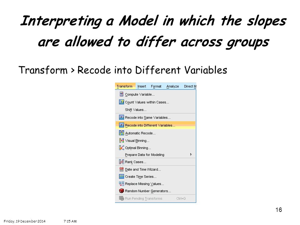 16 Interpreting a Model in which the slopes are allowed to differ across groups Friday, 19 December 20147:16 AM Transform > Recode into Different Vari