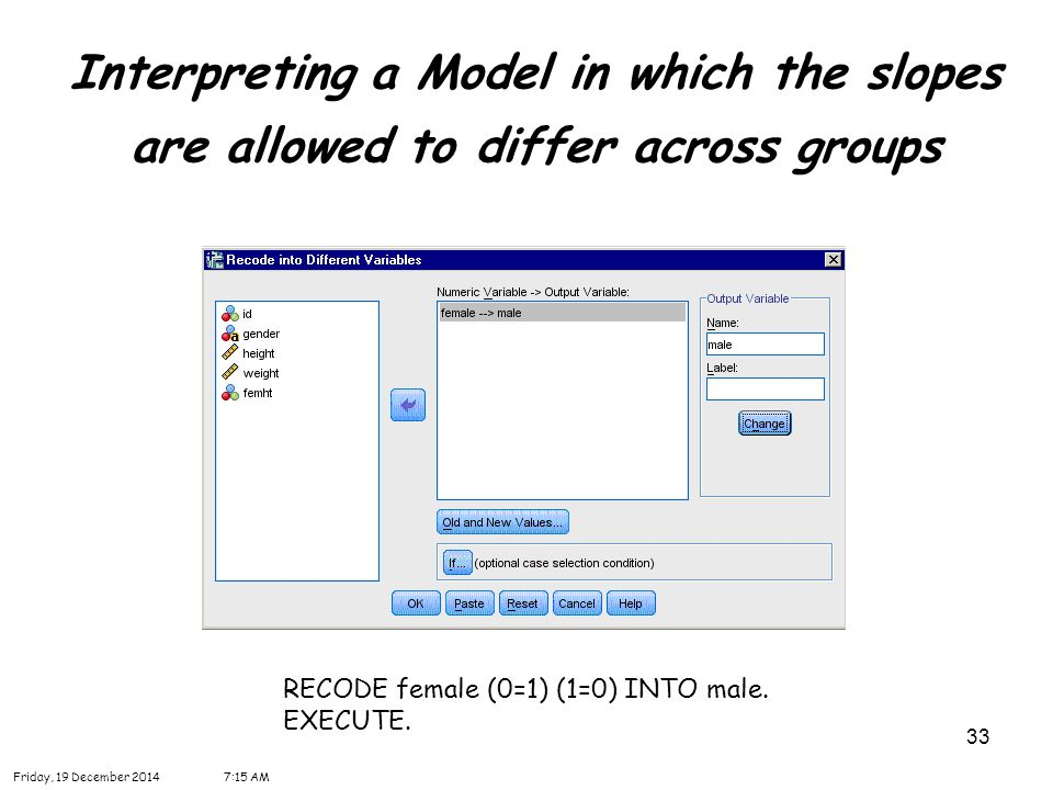33 Interpreting a Model in which the slopes are allowed to differ across groups Friday, 19 December 20147:16 AM RECODE female (0=1) (1=0) INTO male. E