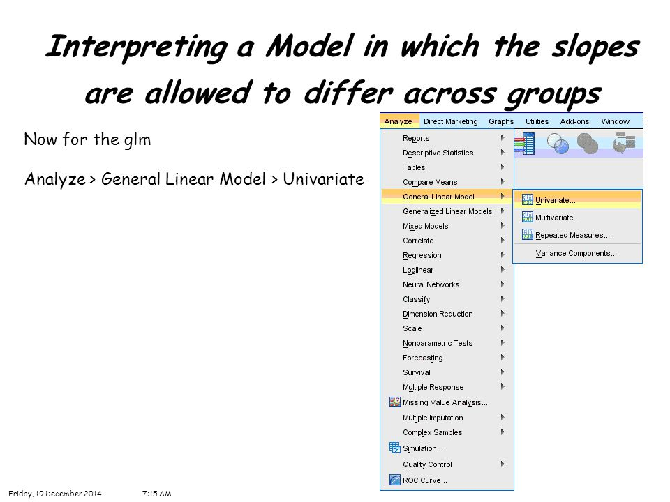 34 Interpreting a Model in which the slopes are allowed to differ across groups Friday, 19 December 20147:16 AM Now for the glm Analyze > General Line