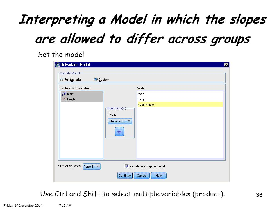 36 Interpreting a Model in which the slopes are allowed to differ across groups Friday, 19 December 20147:16 AM Set the model Use Ctrl and Shift to select multiple variables (product).