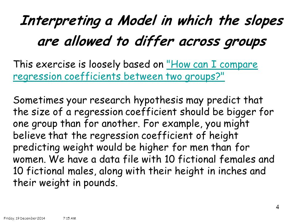 15 Interpreting a Model in which the slopes are allowed to differ across groups Friday, 19 December 20147:16 AM We can compare the regression coefficients of males with females to test the null hypothesis Ho: B f = B m, where B f is the regression coefficient for females, and B m is the regression coefficient for males.