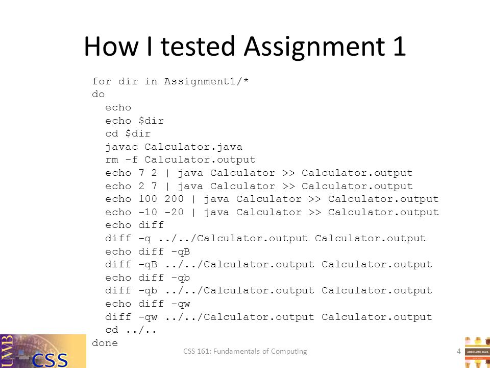 How I tested Assignment 1 CSS 161: Fundamentals of Computing4 for dir in Assignment1/* do echo echo $dir cd $dir javac Calculator.java rm -f Calculator.output echo 7 2 | java Calculator >> Calculator.output echo 2 7 | java Calculator >> Calculator.output echo 100 200 | java Calculator >> Calculator.output echo -10 -20 | java Calculator >> Calculator.output echo diff diff -q../../Calculator.output Calculator.output echo diff -qB diff -qB../../Calculator.output Calculator.output echo diff -qb diff -qb../../Calculator.output Calculator.output echo diff -qw diff -qw../../Calculator.output Calculator.output cd../..