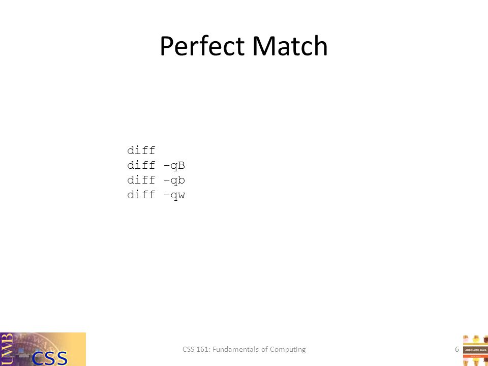 Perfect Match CSS 161: Fundamentals of Computing6 diff diff -qB diff -qb diff -qw