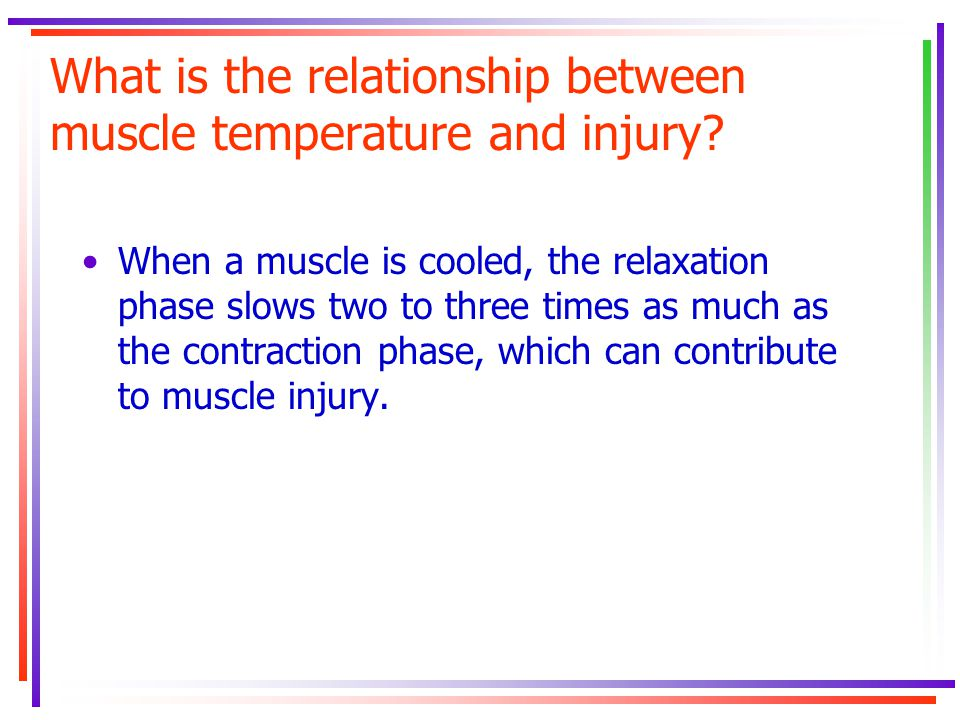 What is the relationship between muscle temperature and injury? When a muscle is cooled, the relaxation phase slows two to three times as much as the
