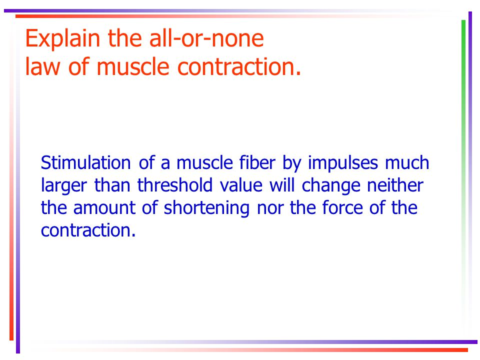Explain the all-or-none law of muscle contraction. Stimulation of a muscle fiber by impulses much larger than threshold value will change neither the