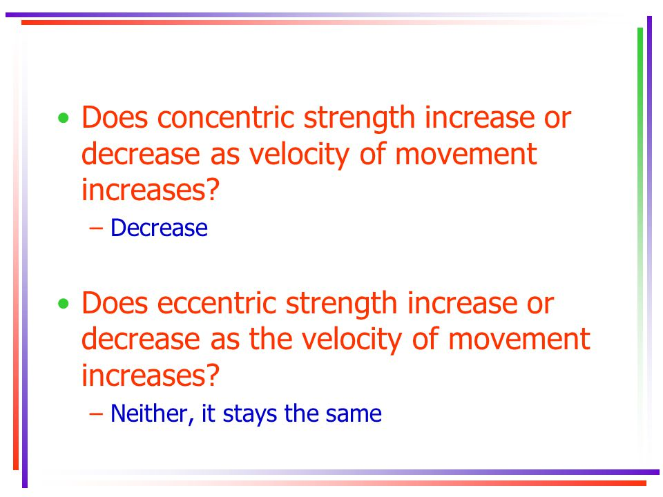 Does concentric strength increase or decrease as velocity of movement increases? –Decrease Does eccentric strength increase or decrease as the velocit