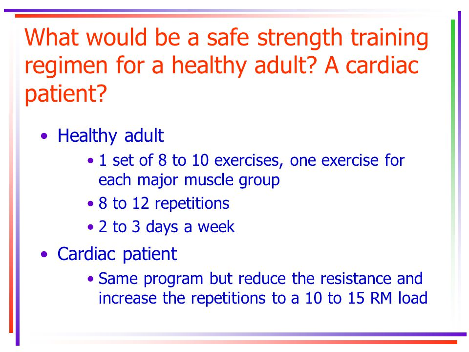 What would be a safe strength training regimen for a healthy adult? A cardiac patient? Healthy adult 1 set of 8 to 10 exercises, one exercise for each