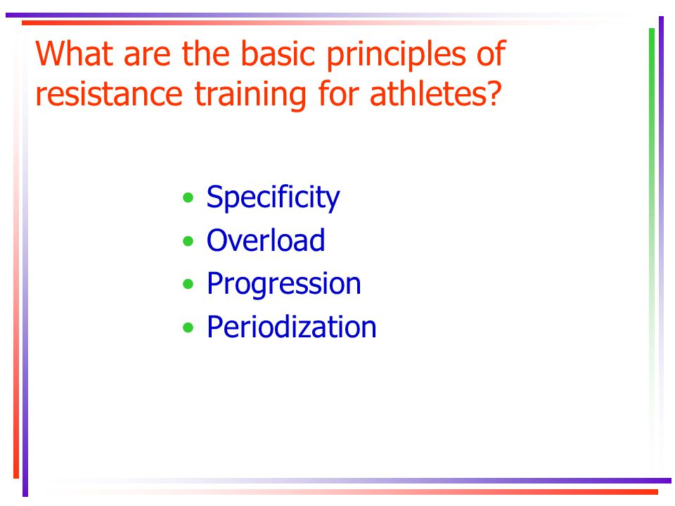What are the basic principles of resistance training for athletes? Specificity Overload Progression Periodization