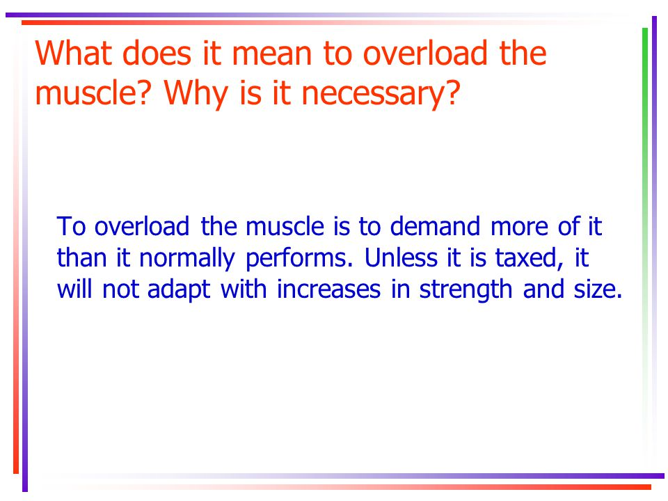 What does it mean to overload the muscle? Why is it necessary? To overload the muscle is to demand more of it than it normally performs. Unless it is