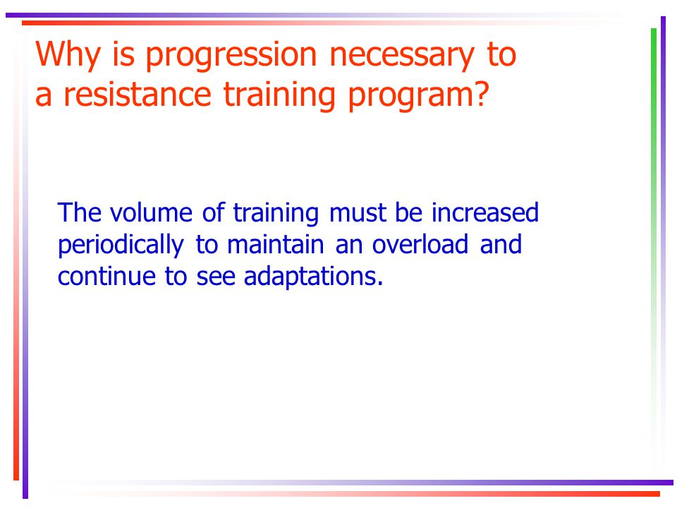 Why is progression necessary to a resistance training program? The volume of training must be increased periodically to maintain an overload and conti