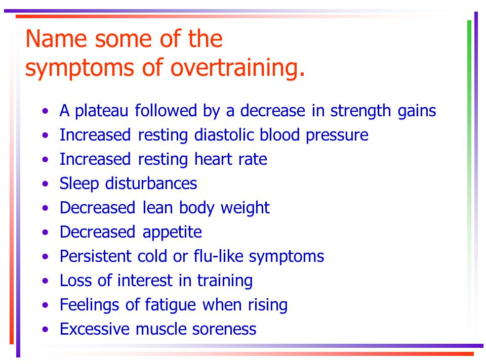 Name some of the symptoms of overtraining. A plateau followed by a decrease in strength gains Increased resting diastolic blood pressure Increased res
