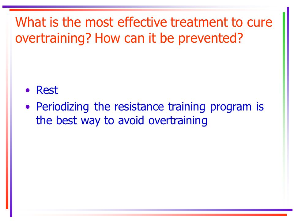 What is the most effective treatment to cure overtraining? How can it be prevented? Rest Periodizing the resistance training program is the best way t