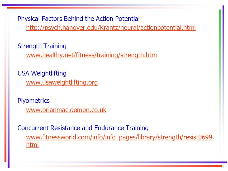 Physical Factors Behind the Action Potential http://psych.hanover.edu/Krantz/neural/actionpotential.html Strength Training www.healthy.net/fitness/tra