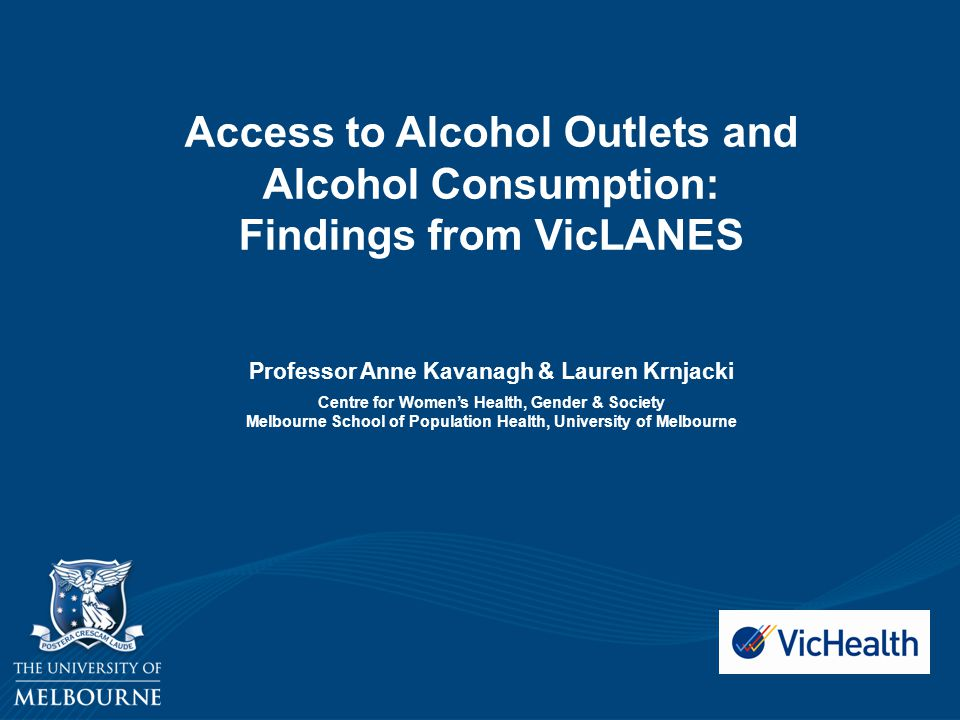 Access to Alcohol Outlets and Alcohol Consumption: Findings from VicLANES Professor Anne Kavanagh & Lauren Krnjacki Centre for Women's Health, Gender & Society Melbourne School of Population Health, University of Melbourne
