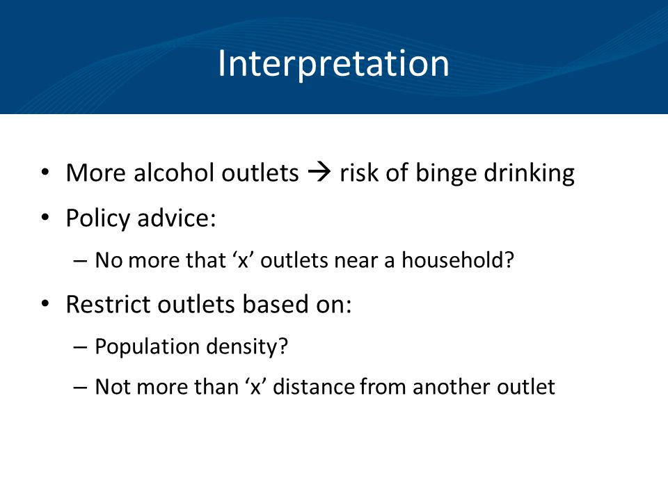 Interpretation More alcohol outlets  risk of binge drinking Policy advice: – No more that 'x' outlets near a household.