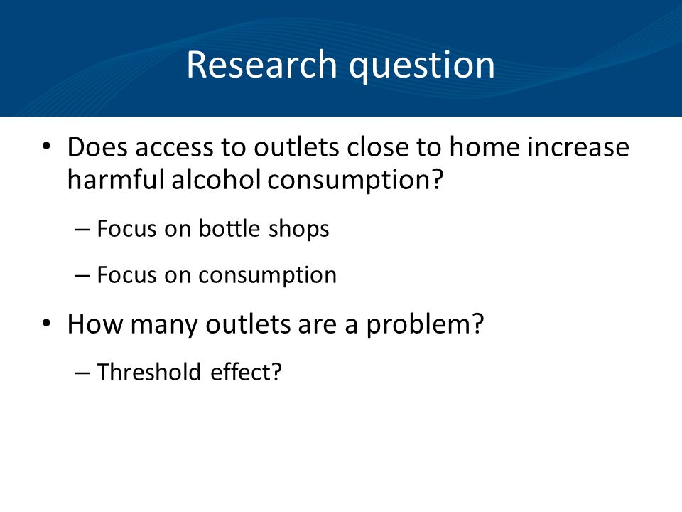 Research question Does access to outlets close to home increase harmful alcohol consumption.