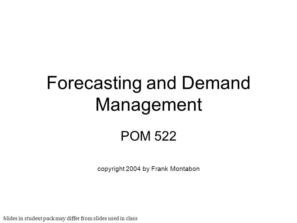 Slides in student pack may differ from slides used in class Forecasting and Demand Management POM 522 copyright 2004 by Frank Montabon