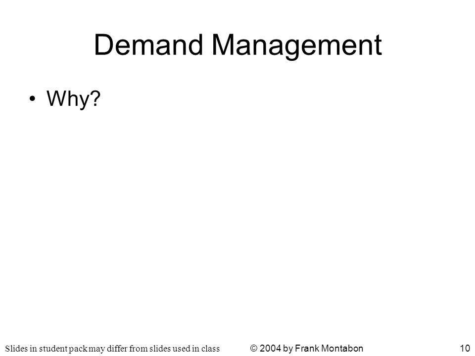 Slides in student pack may differ from slides used in class © 2004 by Frank Montabon10 Demand Management Why