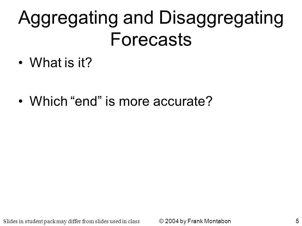 Slides in student pack may differ from slides used in class © 2004 by Frank Montabon5 Aggregating and Disaggregating Forecasts What is it.