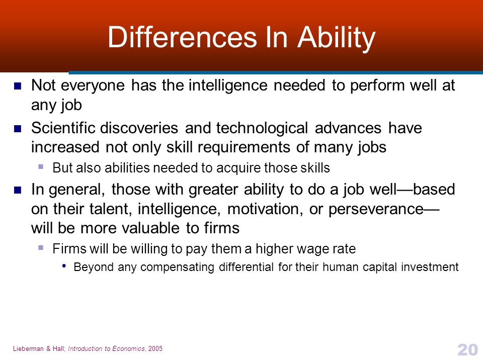 Lieberman & Hall; Introduction to Economics, 2005 20 Differences In Ability Not everyone has the intelligence needed to perform well at any job Scient