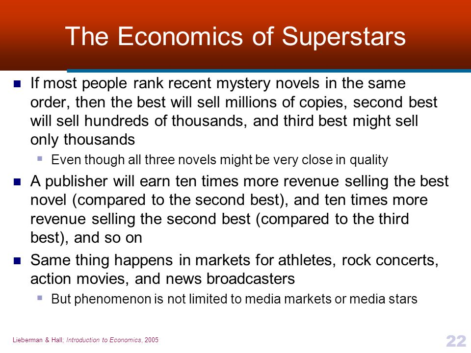 Lieberman & Hall; Introduction to Economics, 2005 22 The Economics of Superstars If most people rank recent mystery novels in the same order, then the