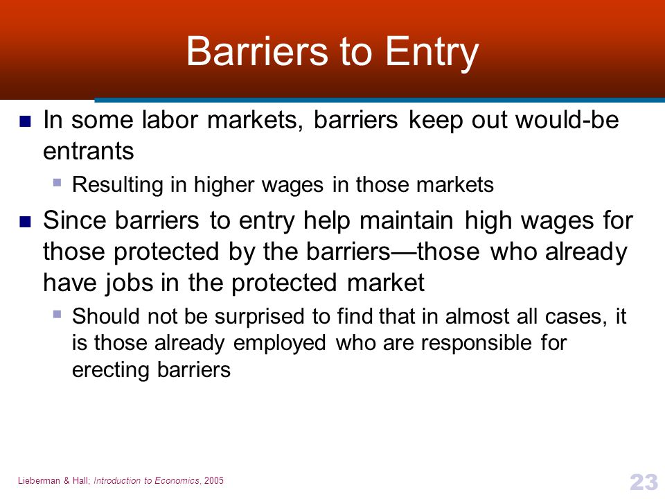 Lieberman & Hall; Introduction to Economics, 2005 23 Barriers to Entry In some labor markets, barriers keep out would-be entrants  Resulting in highe