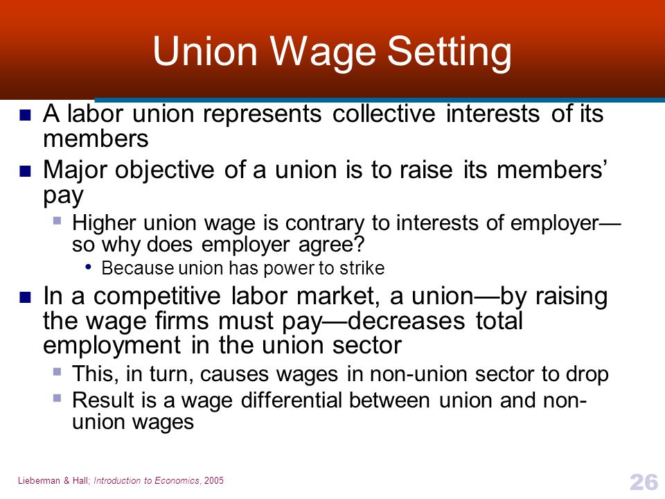 Lieberman & Hall; Introduction to Economics, 2005 26 Union Wage Setting A labor union represents collective interests of its members Major objective o