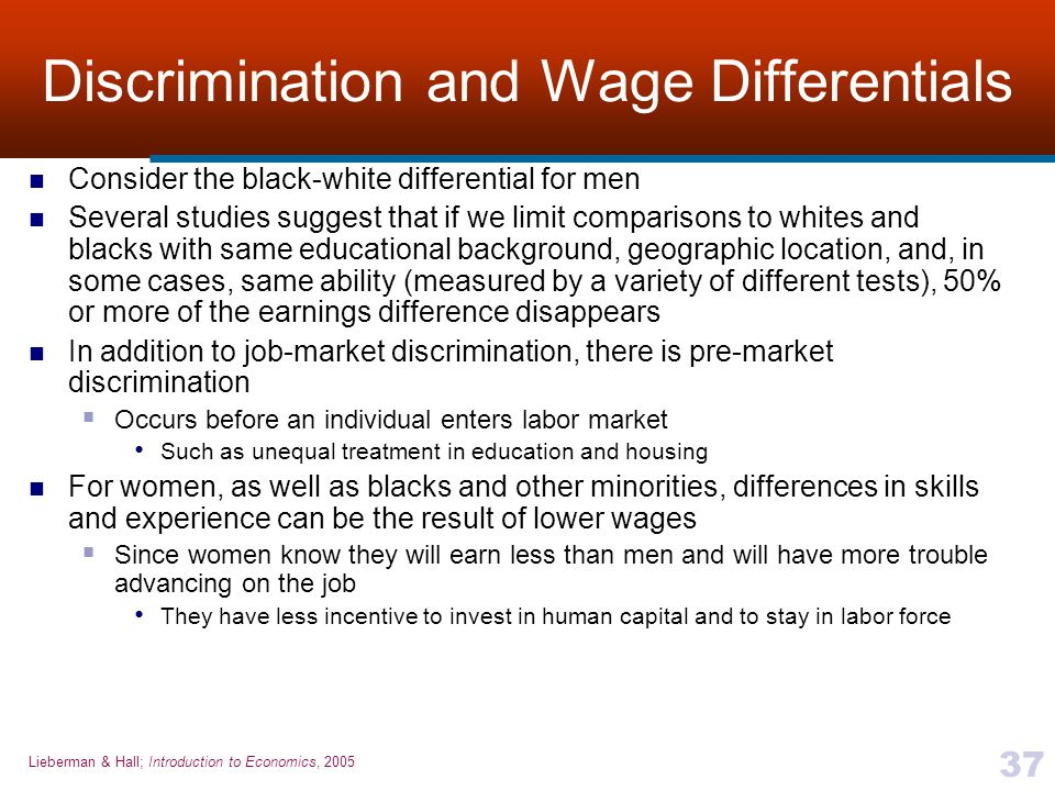 Lieberman & Hall; Introduction to Economics, 2005 37 Discrimination and Wage Differentials Consider the black-white differential for men Several studi
