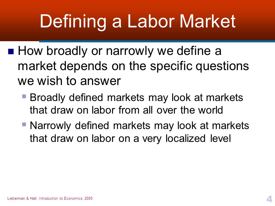 Lieberman & Hall; Introduction to Economics, 2005 4 Defining a Labor Market How broadly or narrowly we define a market depends on the specific questio
