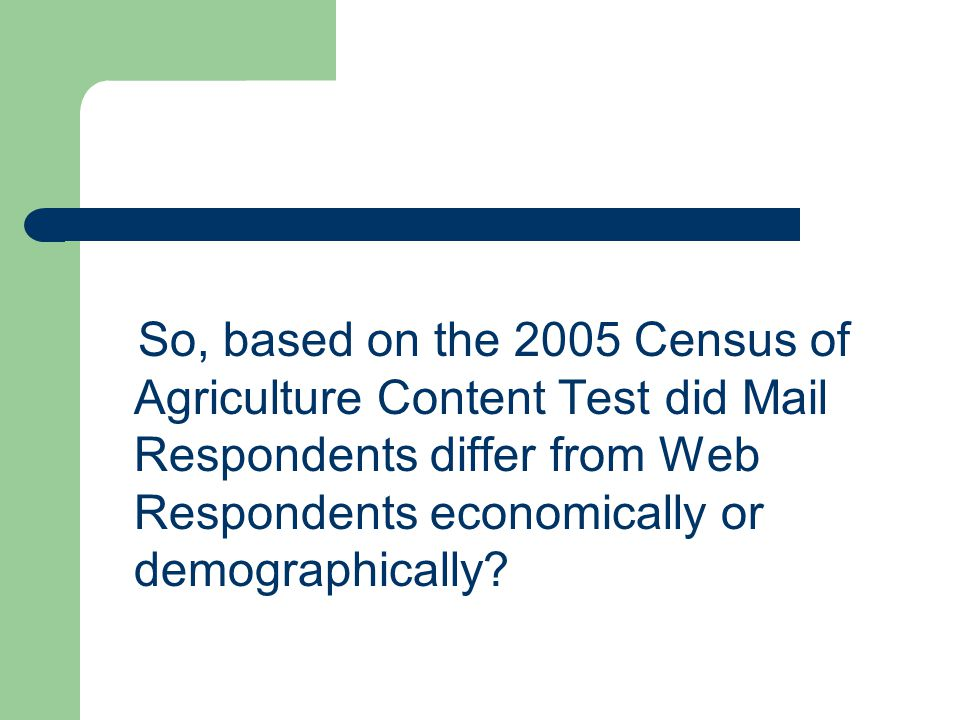 So, based on the 2005 Census of Agriculture Content Test did Mail Respondents differ from Web Respondents economically or demographically