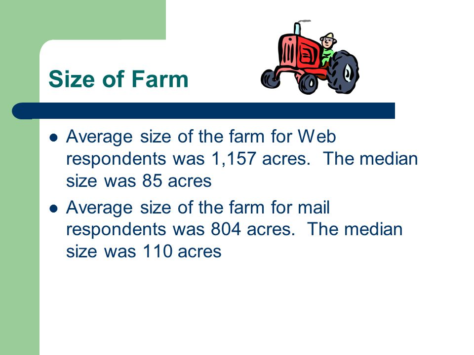 Size of Farm Average size of the farm for Web respondents was 1,157 acres. The median size was 85 acres Average size of the farm for mail respondents
