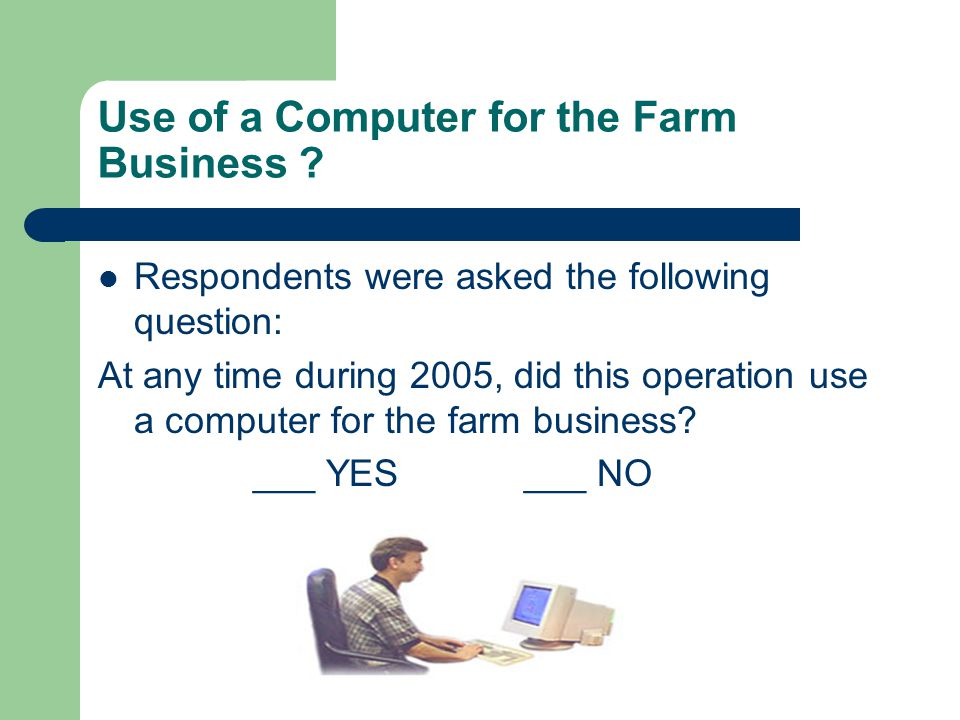 Use of a Computer for the Farm Business ? Respondents were asked the following question: At any time during 2005, did this operation use a computer fo