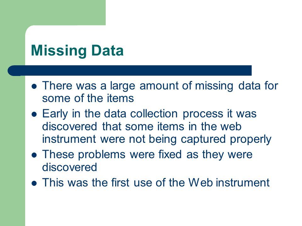 Missing Data There was a large amount of missing data for some of the items Early in the data collection process it was discovered that some items in the web instrument were not being captured properly These problems were fixed as they were discovered This was the first use of the Web instrument