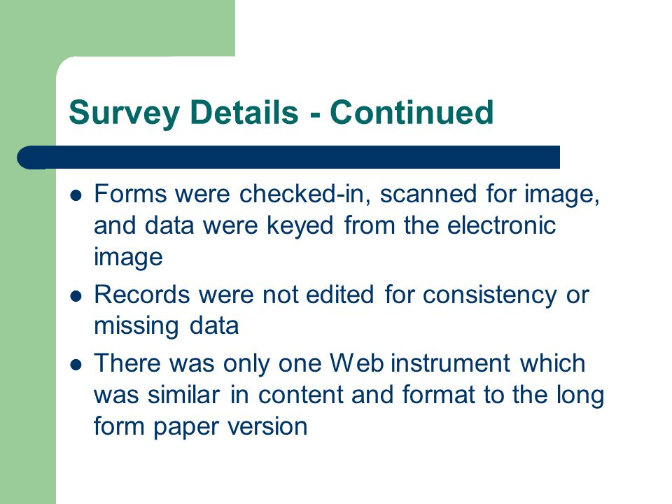 Survey Details - Continued Forms were checked-in, scanned for image, and data were keyed from the electronic image Records were not edited for consistency or missing data There was only one Web instrument which was similar in content and format to the long form paper version