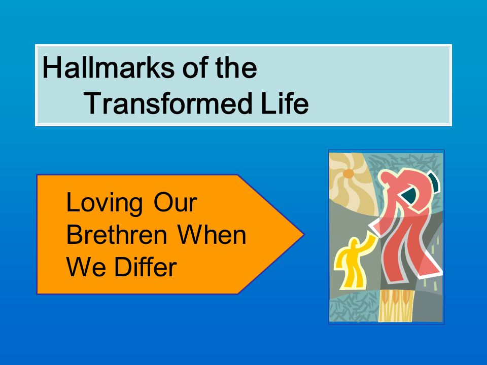 Hallmarks of the Transformed Life Loving Our Brethren When We Differ
