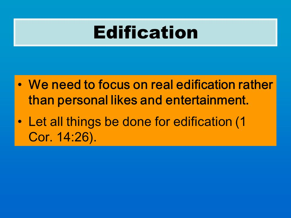 Edification We need to focus on real edification rather than personal likes and entertainment.