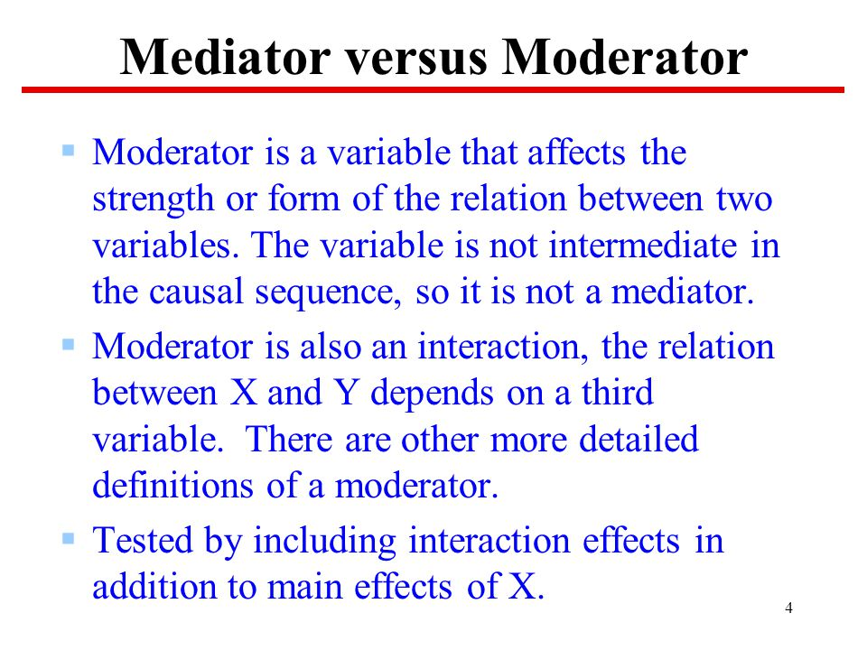 4 Mediator versus Moderator  Moderator is a variable that affects the strength or form of the relation between two variables.
