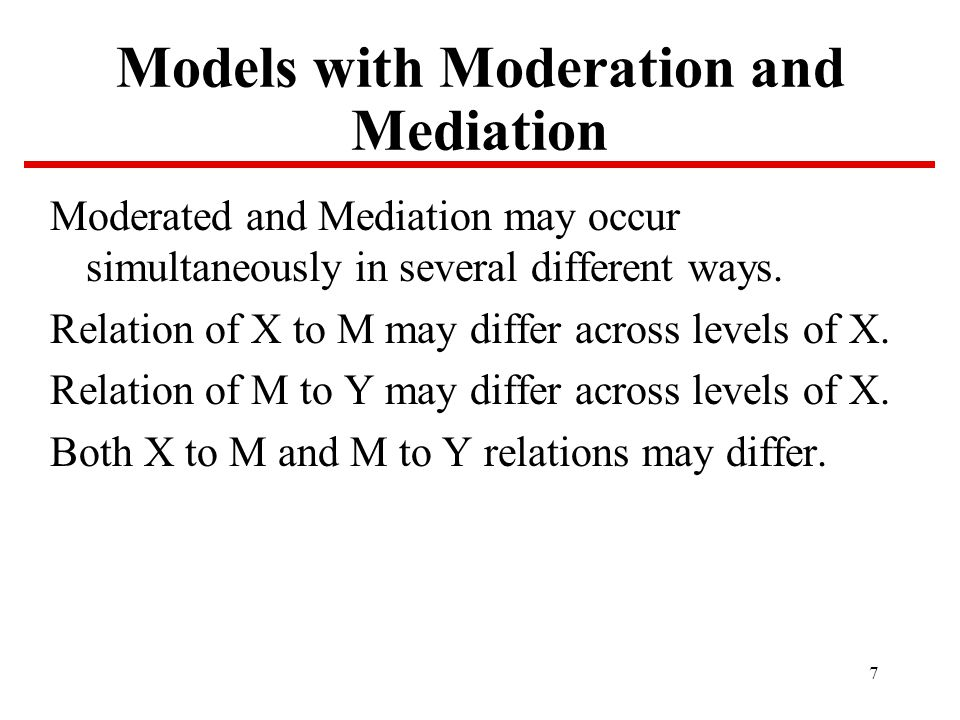 7 Models with Moderation and Mediation Moderated and Mediation may occur simultaneously in several different ways.