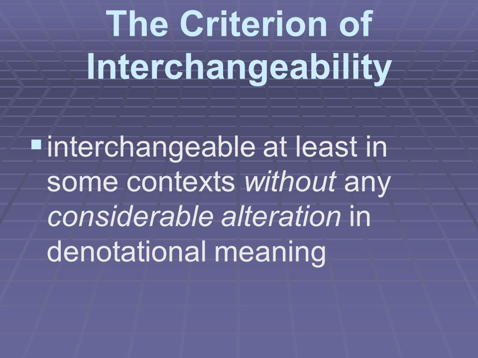 The Criterion of Interchangeability   interchangeable at least in some contexts without any considerable alteration in denotational meaning