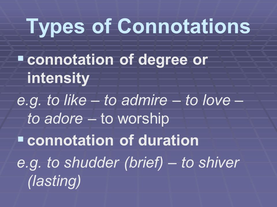 Types of Connotations   connotation of degree or intensity e.g. to like – to admire – to love – to adore – to worship   connotation of duration e.