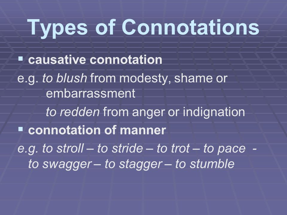 Types of Connotations   causative connotation e.g. to blush from modesty, shame or embarrassment to redden from anger or indignation   connotation