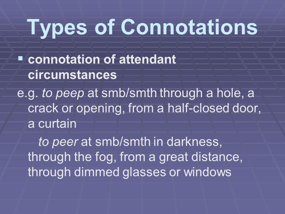 Types of Connotations   connotation of attendant circumstances e.g. to peep at smb/smth through a hole, a crack or opening, from a half-closed door,