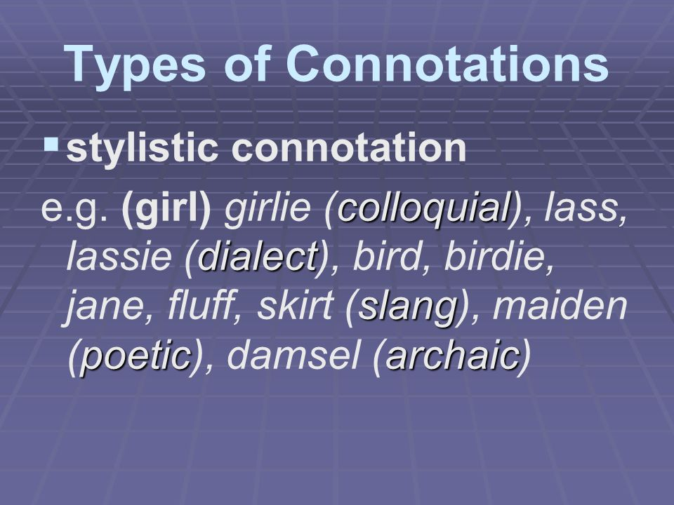 Types of Connotations   stylistic connotation colloquial dialect slang poeticarchaic e.g. (girl) girlie (colloquial), lass, lassie (dialect), bird,