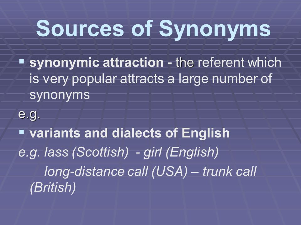 Sources of Synonyms  the  synonymic attraction - the referent which is very popular attracts a large number of synonymse.g.   variants and dialect