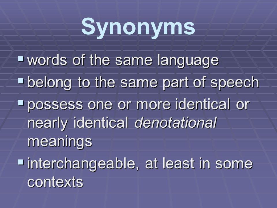 Synonyms  words of the same language  belong to the same part of speech  possess one or more identical or nearly identical denotational meanings 